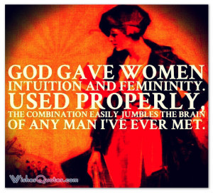 God gave women intuition and femininity. Used properly, the ...