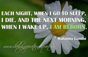 ... . And the next morning, when I wake up, I am reborn. ~ Mahatma Gandhi