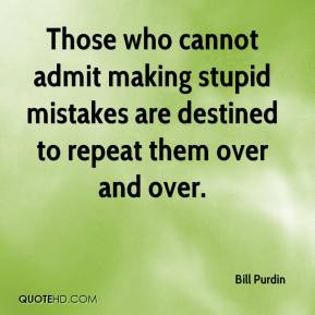 Those who cannot admit making stupid mistakes are destined to repeat ...