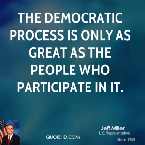 The democratic process is only as great as the people who participate ...