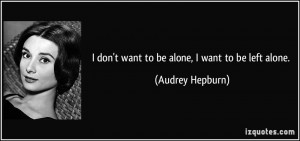 don't want to be alone, I want to be left alone. - Audrey Hepburn