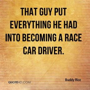 ... Rice - That guy put everything he had into becoming a race car driver