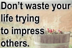 Don't Waste Your Life Trying To Impress Others