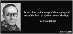 ... and out of the heart of darkness comes the light. - Jean Giraudoux