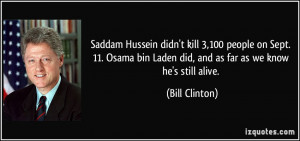 ... bin Laden did, and as far as we know he's still alive. - Bill Clinton
