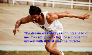 The dream was always running ahead of me. To catch up, to live for a ...