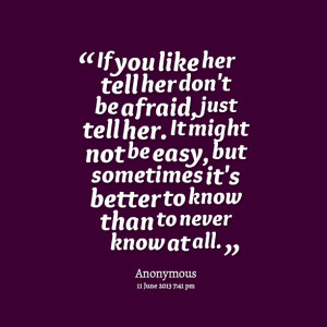 Quotes Picture: if you like her tell her don't be afraid, just tell ...