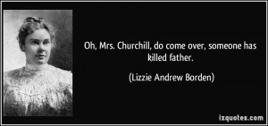 Oh, Mrs. Churchill, do come over, someone has killed father. - Lizzie ...