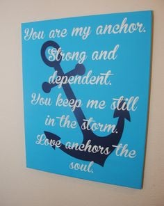 You are my anchor. Strong and dependent. You keep me still in the ...