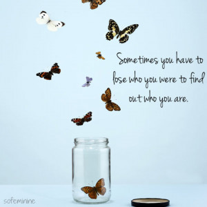 Sometimes you have to lose who you were to find out who you are.