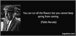 ... all the flowers but you cannot keep spring from coming. - Pablo Neruda