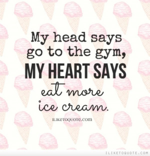 My head says go to the gym, my heart says eat more ice cream.
