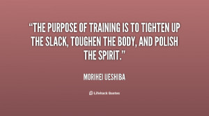 The purpose of training is to tighten up the slack, toughen the body ...