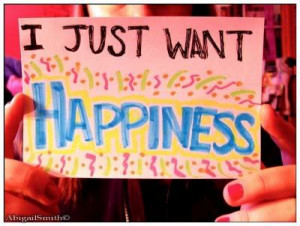 Just Want Happiness ~ Happiness Quote