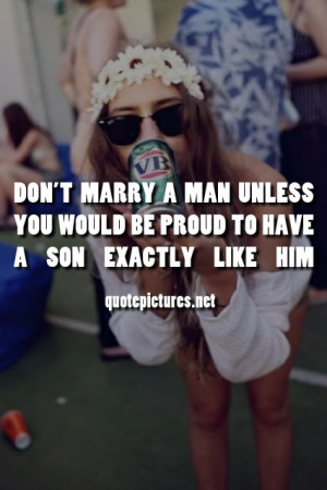 Don't marry a man unless you would be proud to have a son exactly like ...
