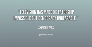 Television has made dictatorship impossible but democracy unbearable ...