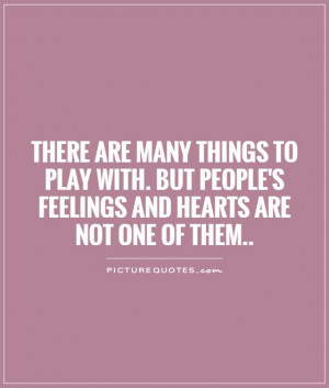 There are many things to play with. But people's feelings and hearts ...