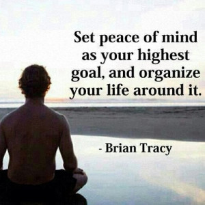 Set peace of mind as your highest goal, and organize your life around ...