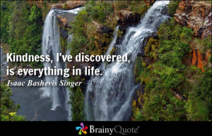 Kindness, I've discovered, is everything in life. - Isaac Bashevis ...