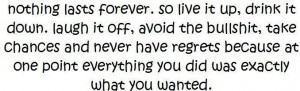 nothing lasts forever so live it up drink it downlaugh it off avoid ...
