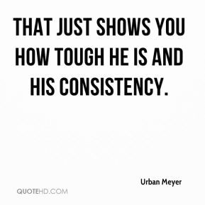 Urban Meyer - That just shows you how tough he is and his consistency.