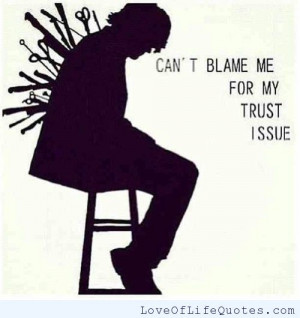 Can't blame me for my trust issue - Love of Life Quotes