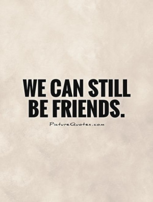 We can still be friends. Picture Quote #1
