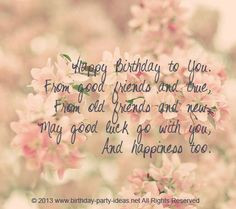 Sayings. Happy Birthday to You. From good friends and true, From old ...