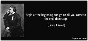 quote-begin-at-the-beginning-and-go-on-till-you-come-to-the-end-then ...