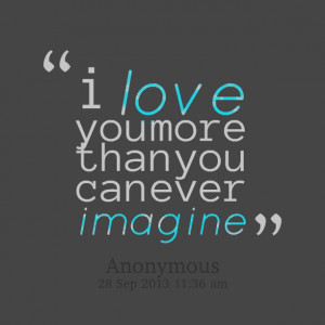 Quotes Picture: i love you more than you can ever imagine