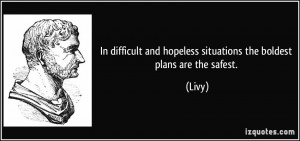 In difficult and hopeless situations the boldest plans are the safest ...