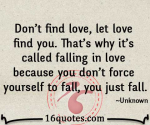 find love, let love find you. That's why it's called falling in love ...
