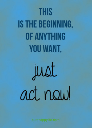 Life Quote: This is the beginning, of anything you want, just act now!
