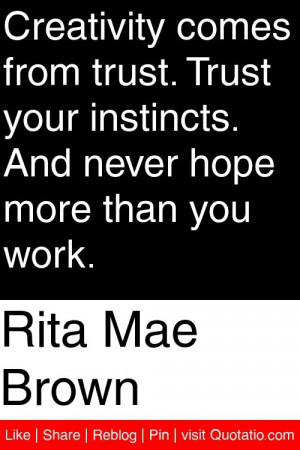 Rita Mae Brown - Creativity comes from trust. Trust your instincts ...