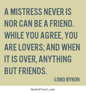 ... friend. while you agree, you are.. Lord Byron greatest love quotes
