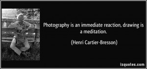 Photography is an immediate reaction, drawing is a meditation. - Henri ...