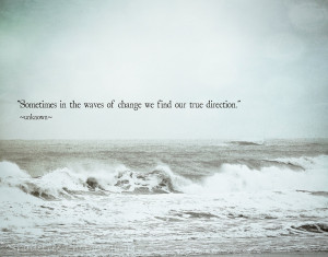 """... In The Waves Of Change We Find Our True Direction """" ~ Sea Quote"""