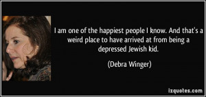 ... to have arrived at from being a depressed Jewish kid. - Debra Winger