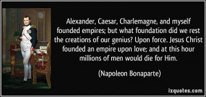 ... at this hour millions of men would die for Him. - Napoleon Bonaparte