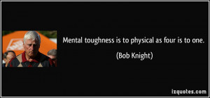 Mental toughness is to physical as four is to one. - Bob Knight