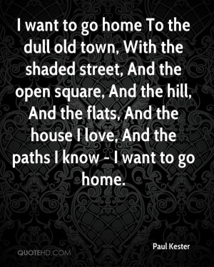 want to go home To the dull old town, With the shaded street, And ...