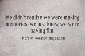 We didnot realize we were making memories, we just knew we were having ...