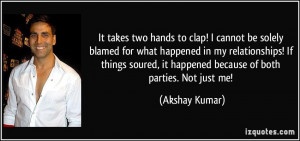 It takes two hands to clap! I cannot be solely blamed for what ...