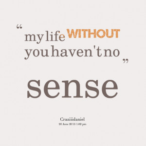 Quotes Picture: my life without you haven't no sense