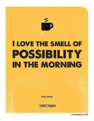 love the smell of possibility in the morning