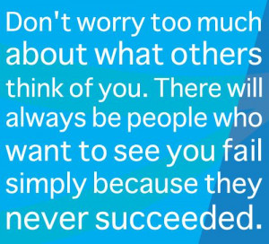 ... you. There will always be people who want to see you fail simply