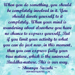 When you do something, you should be completely involved in it. You ...
