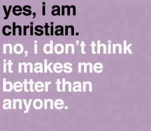 Just because I am a Christian, doesn't mean I am better than anyone ...