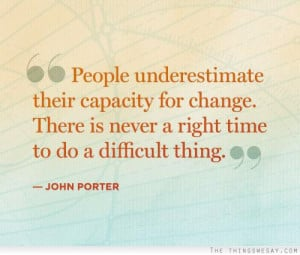 ... change-there-is-never-a-right-time-to-do-a-difficult-thing-john-porter