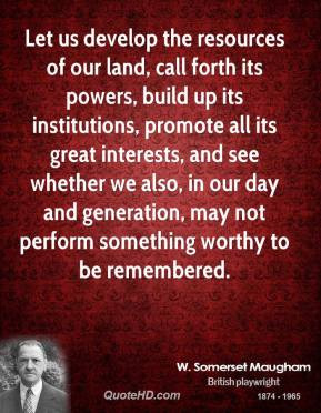 Somerset Maugham - Let us develop the resources of our land, call ...